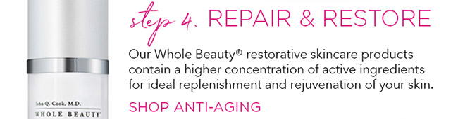 Step 4 Repair and Restore. Our Whole Beauty® restorative skincare products contain a higher concentration of active ingredients for ideal replenishment and rejuvenation of your skin.