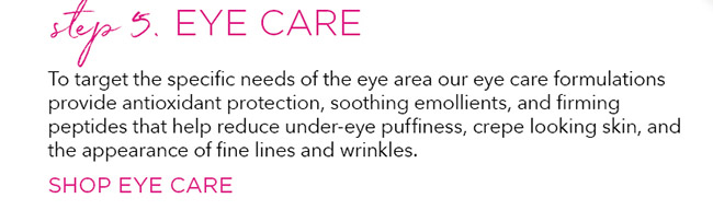 Step 5 Eye Care. To target the specific needs of the eye area our eye care formulations provide antioxidant protection, soothing emollients, and firming peptides that help reduce under-eye puffiness, crepe looking skin, and the appearance of fine lines and wrinkles.