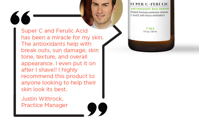Super C and Ferulic Acid has been a miracle for my skin. The antioxidants help with break outs, sun damage, skin tone, texture, and overall appearance. I even put it on after I shave!! I highly recommend this product to anyone looking to help their skin look its best.