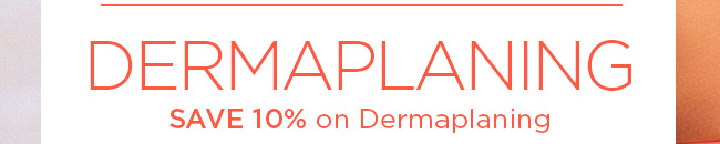 SAVE 10 percent on Dermaplaning
