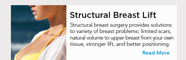 Structural breast surgery provides solutions to variety of breast problems: limited scars, natural volume to upper breast from your own tissue, stronger lift, and better positioning. Read More