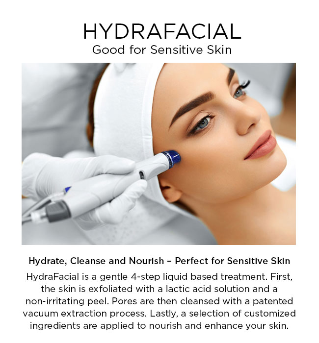 HydraFacial is a gentle 4-step liquid based treatment. First, the skin is exfoliated with a lactic acid solution and a non-irritating peel. Pores are then cleansed with a patented vacuum extraction process. Lastly, a selection of customized ingredients are applied to nourish and enhance your skin.