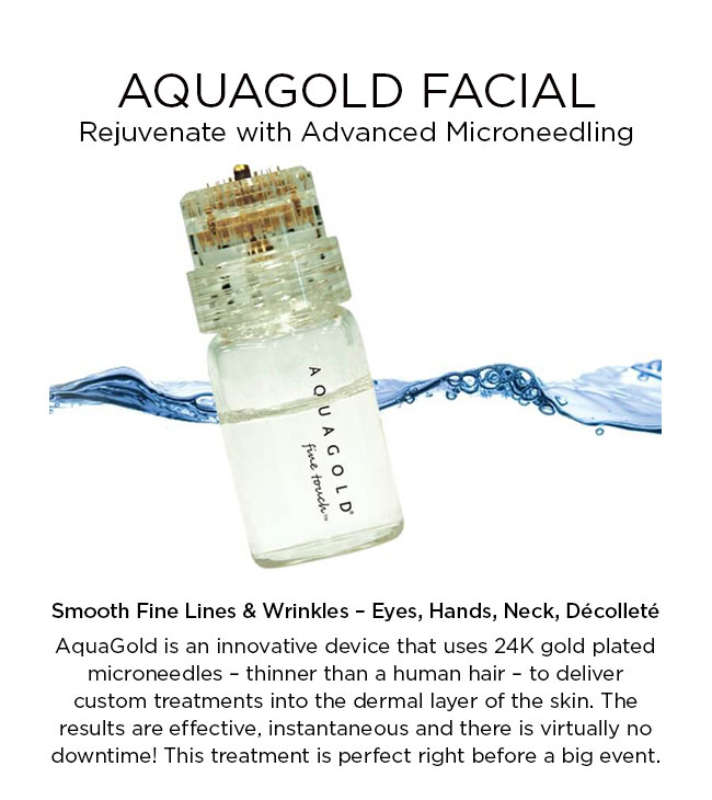 AquaGold is an innovative device that uses 24K gold plated microneedles – thinner than a human hair – to deliver custom treatments into the dermal layer of the skin. The results are effective, instantaneous and there is virtually no downtime! This treatment is perfect right before a big event.