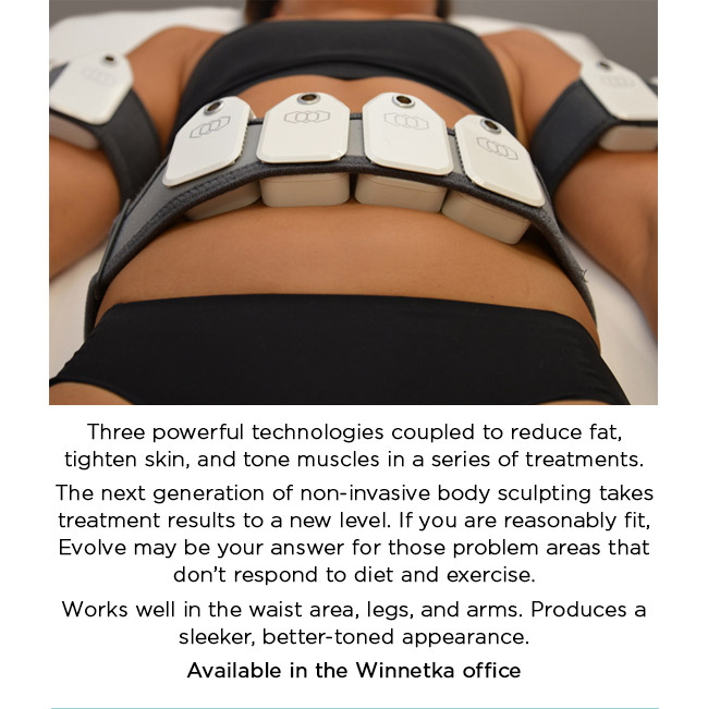 Three powerful technologies coupled to reduce fat, tighten skin, and tone muscles in a series of treatments. The next generation of non-invasive body sculpting takes treatment results to a new level. If you are reasonably fit, Evolve may be your answer for those problem areas that don't respond to diet and exercise. Works well in the waist area, legs, and arms. Produces a sleeker, better-toned appearance.   Available in the Winnetka office