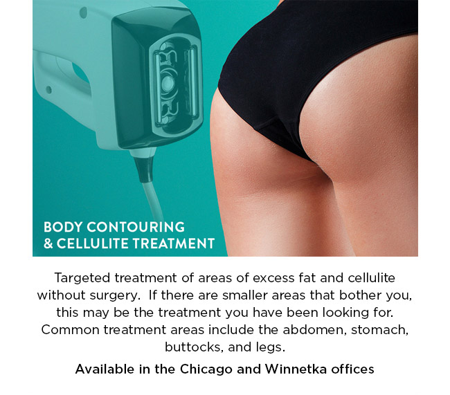 Targeted treatment of areas of excess fat and cellulite without surgery.  If there are smaller areas that bother you, this may be the treatment you have been looking for. Common treatment areas include the abdomen, stomach, buttocks, and legs. Available in the Chicago and Winnetka offices