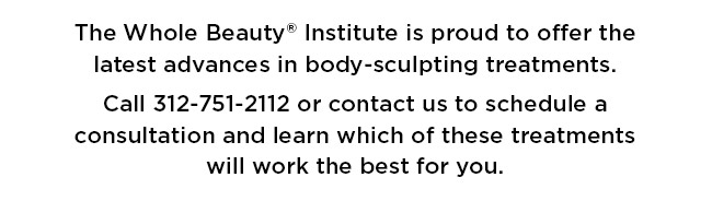 The Whole Beauty® Institute is proud to offer the latest advances in body-sculpting treatments.   Call 312-751-2112 or contact us to schedule a consultation and learn which of these treatments will work the best for you.