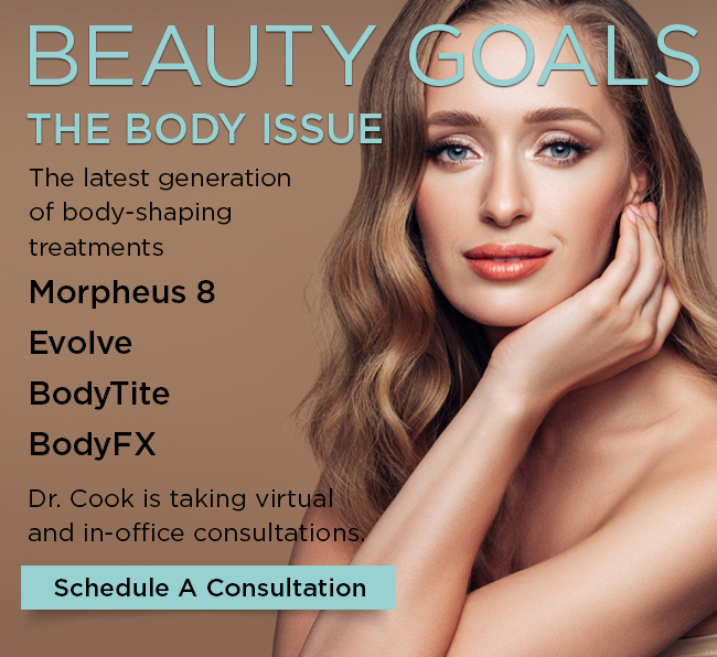 Beauty Goals. The Body issue. Morpheus 8. Evolve. BodyFX. BodyTite. Dr. Cook is taking virtual and in-office consultations. Schedule A Consultation.