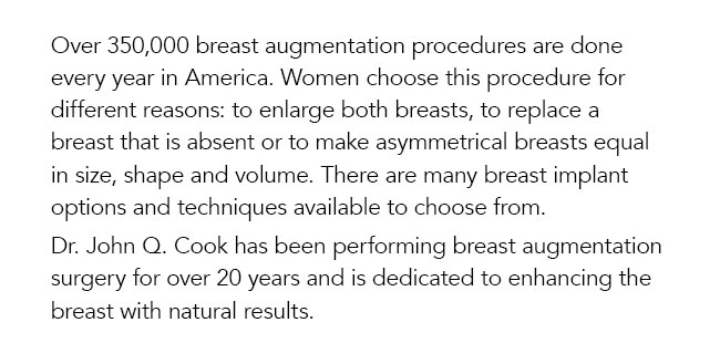 Over 350,000 breast augmentation procedures are done every year in America. Women choose this procedure for different reasons: to enlarge both breasts, to replace a breast that is absent or to make asymmetrical breasts equal in size, shape and volume. There are many breast implant options and techniques available to choose from.  Dr. John Q. Cook has been performing breast augmentation surgery for over 20 years and is dedicated to enhancing the breast with natural results.