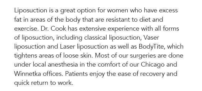 Liposuction is a great option for women who have excess fat in areas of the body that are resistant to diet and exercise. Dr. Cook has extensive experience with all forms of liposuction, including classical liposuction, Vaser liposuction and Laser liposuction as well as BodyTite, which tightens areas of loose skin. Most of our surgeries are done under local anesthesia in the comfort of our Chicago and Winnetka offices. Patients enjoy the ease of recovery and quick return to work.