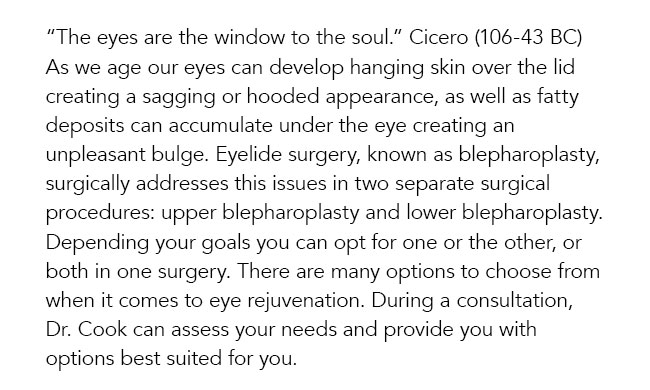 """""""The eyes are the window to the soul."""" Cicero (106-43 BC) As we age our eyes can develop hanging skin over the lid creating a sagging or hooded appearance, as well as fatty deposits can accumulate under the eye creating an unpleasant bulge. Eyelide surgery, known as blepharoplasty, surgically addresses this issues in two separate surgical procedures: upper blepharoplasty and lower blepharoplasty. Depending your goals you can opt for one or the other, or both in one surgery. There are many options to choose from when it comes to eye rejuvenation. During a consultation, Dr. Cook can assess your needs and provide you with options best suited for you."""