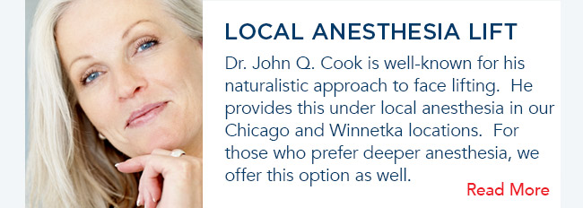 Dr. John Q. Cook is well-known for his naturalistic approach to face lifting.  He provides this under local anesthesia in our Chicago and Winnetka locations.  For those who prefer deeper anesthesia, we offer this option as well.