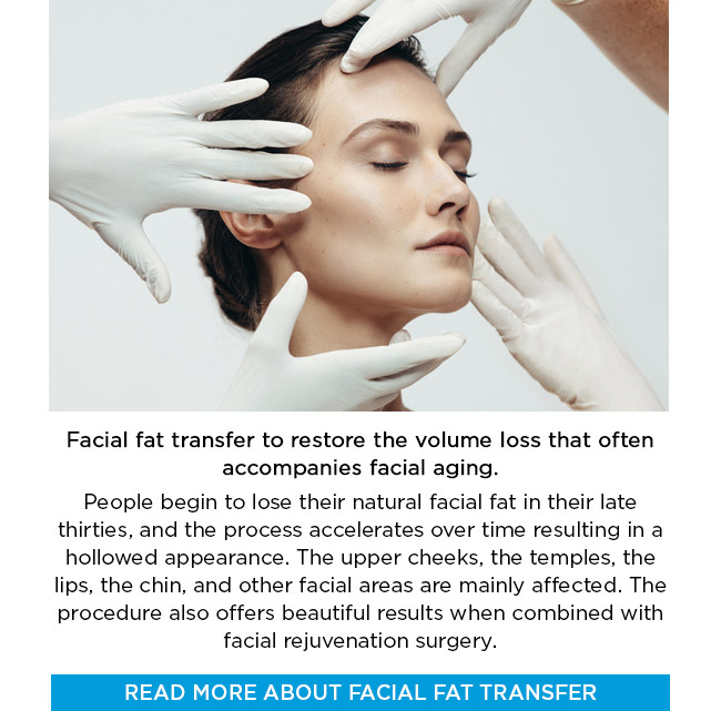 Facial fat transfer to restore the volume loss that often accompanies facial aging. People begin to lose their natural facial fat in their late thirties, and the process accelerates over time resulting in a hollowed appearance. The upper cheeks, the temples, the lips, the chin, and other facial areas are mainly affected. The procedure also offers beautiful results when combined with facial rejuvenation surgery. LEARN MORE