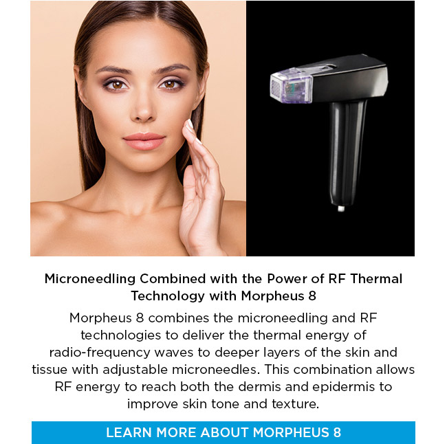 Microneedling Combined with the Power of RF Thermal Technology with Morpheus 8. Morpheus 8 combines the microneedling and RF technologies to deliver the thermal energy of radio-frequency waves to deeper layers of the skin and tissue with adjustable microneedles. This combination allows RF energy to reach both the dermis and epidermis to improve skin tone and texture. LEARN MORE