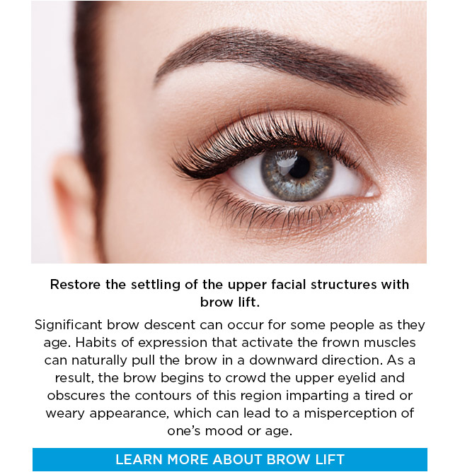 Restore the settling of the upper facial structures with brow lift. Significant brow descent can occur for some people as they age. Habits of expression that activate the frown muscles can naturally pull the brow in a downward direction. As a result, the brow begins to crowd the upper eyelid and obscures the contours of this region imparting a tired or weary appearance, which can lead to a misperception of one's mood or age. LEARN MORE