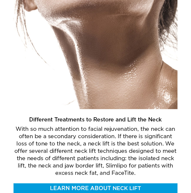 Different Treatments to Restore and Lift the Neck. With so much attention to facial rejuvenation, the neck can often be a secondary consideration. If there is significant loss of tone to the neck, a neck lift is the best solution. We offer several different neck lift techniques designed to meet the needs of different patients including: the isolated neck lift, the neck and jaw border lift, Slimlipo for patients with excess neck fat, and FaceTite. LEARN MORE