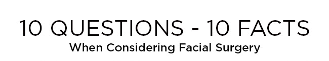 10 questions - 10 FACTS. Things to know when Considering Facial Surgery