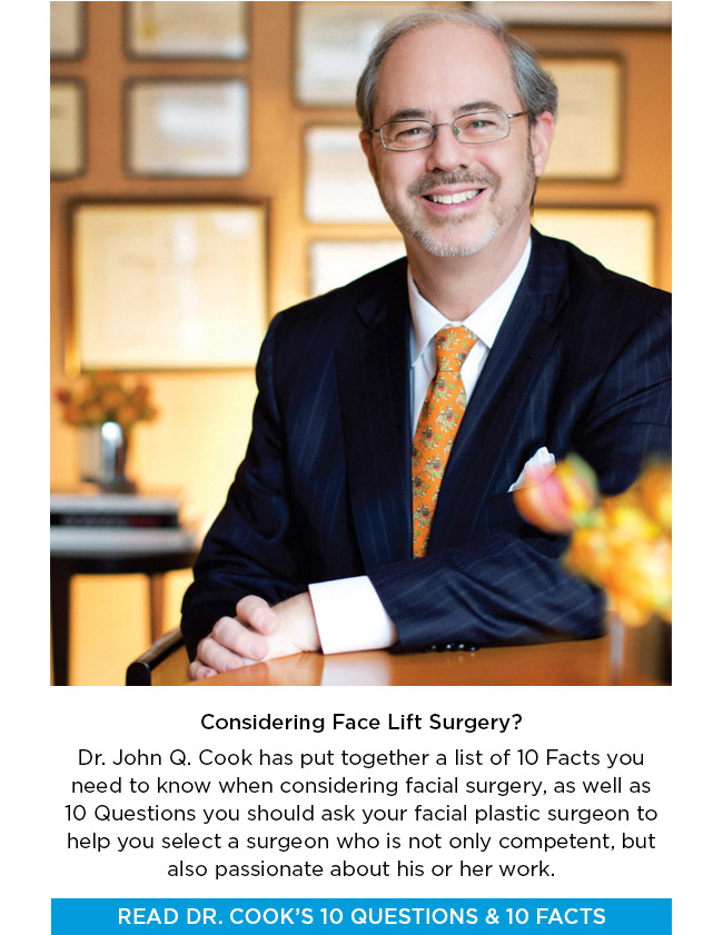 Dr. John Q. Cook has put together a list of 10 Facts you need to know when considering facial surgery, as well as  10 Questions you should ask your facial plastic surgeon to help you select a surgeon who is not only competent, but also passionate about his or her work.