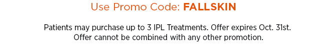 Use promo code FALLSKIN. Patients may purchase up to 3 IPL Treatments. Offer expires Oct. 31st. Offer cannot be combined with any other promotion.