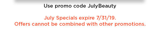 July specials expire July, 31 2019. Offers cannot be combined with other promotions.