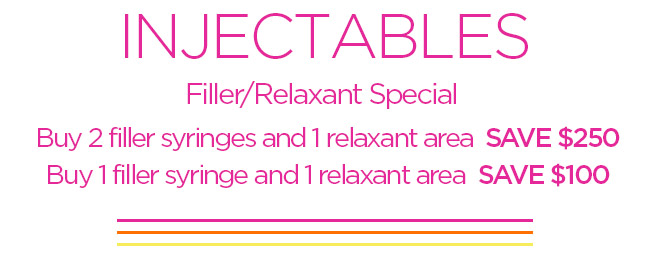 INJECTABLES Filler and Relaxant Special Buy 2 filler syringes and 1 relaxant area  SAVE 250 Buy 1 filler syringe and 1 relaxant area SAVE 100