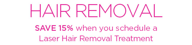 HAIR REMOVAL SAVE 15 percent when you schedule a Laser Hair Removal Treatment