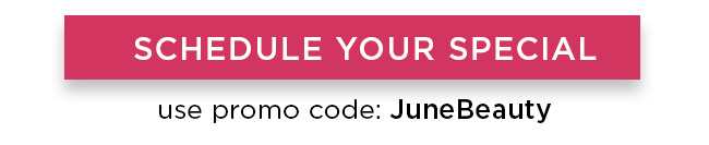 Schedule Your Special. Use promo code JuneBeauty.