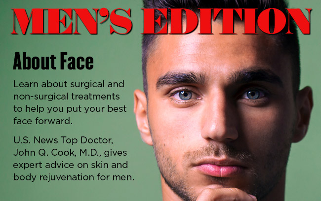 Men's Edition - About Face. Learn about surgical and non-surgical treatments to help you put your best face forward.  U.S. News Top Doctor, John Q. Cook, M.D., gives expert advice on skin and body rejuvenation for men.