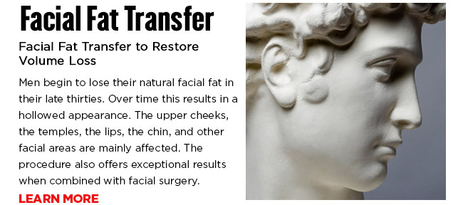 Facial Fat Transfer to Restore Volume Loss. Men begin to lose their natural facial fat in their late thirties. Over time this results in a hollowed appearance. The upper cheeks, the temples, the lips, the chin, and other facial areas are mainly affected. The procedure also offers exceptional results when combined with facial surgery.  LEARN MORE