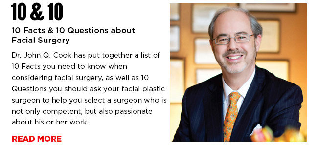 10 Facts & 10 Questions about Facial Surgery. Dr. John Q. Cook has put together a list of 10 Facts you need to know when considering facial surgery, as well as 10 Questions you should ask your facial plastic surgeon to help you select a surgeon who is not only competent, but also passionate about his or her work. READ MORE