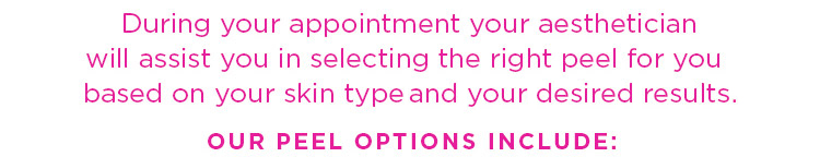 During your appointment your aesthetician will assist you in selecting the right peel for you 