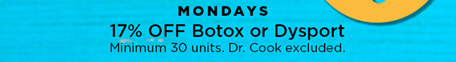 Mondays 17 percent off botox or dysport. Min 30 units. Dr. Cook excluded.