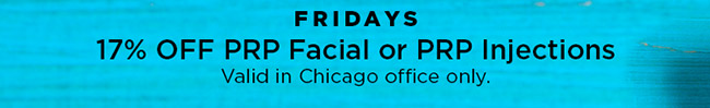 Fridays 17 percent off prp facial or prp injections. Valid in Chicago only.