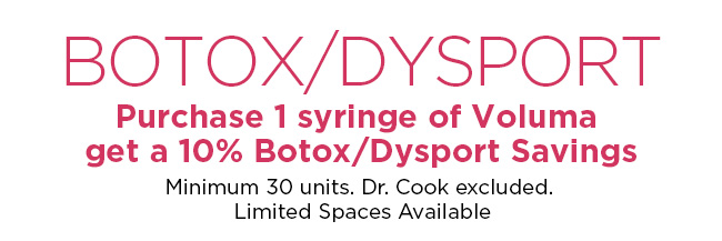 Save 10 percent on Botox or Dysport with the purchase of 1 syringe of Voluma. Minimum 30 units. Dr. Cook excluded. Limited spaces available.