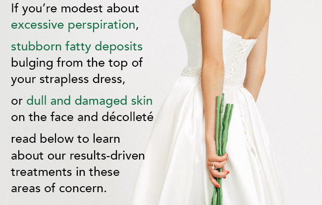 Have a big event? Becoming a bride? A bridesmaid? If you're modest about excessive perspiration, stubborn fatty deposits bulging from the top of your strapless dress, or dull and damaged skin on the face and décolleté read below to learn about our results-driven treatments in these areas of concern.