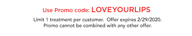 Use promo code LOVEYOURLIPS. Limit 1 treatment per customer. Offer expires February, 29, 2020. Promo cannot be combined with any other offer.